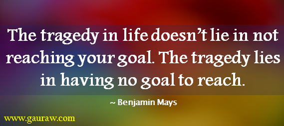 Inspiring Quote-The tragedy in life doesn't lie in not reaching your goal.