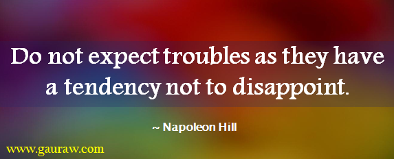 Do not expect troubles as they have a tendency not to disappoint. - Napoleon Hill