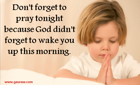 Inspiring Quote-Don't forget to pray tonight because God didn't forget to wake you up this morning.