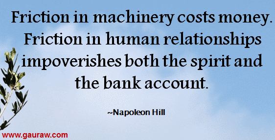 Friction in machinery costs money. Friction in human relationships impoverishes both the spirit and the bank account.