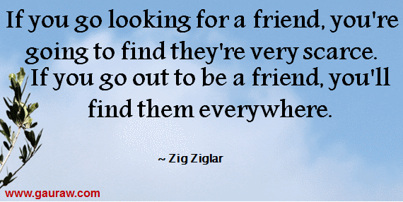 If you go looking for a friend, you're going to find they're very scarce. If you go out to be a friend, you'll find them everywhere.