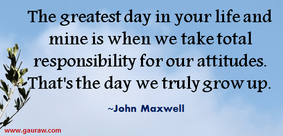 The Greatest Day In Your Life And Mine Is When We Take Responsibility For Our Attitudes - John Maxwell