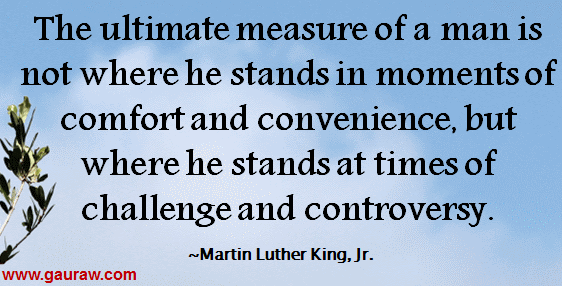 Inspiring Quote from MLK-The Ultimate Measure Of A Man Is Not Where He Stands In The Moments Of Comfort And Convenience.