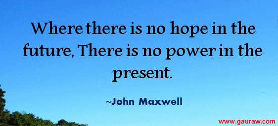 Where There Is No Hope In The Future There Is No Power In The Present - John Maxwell