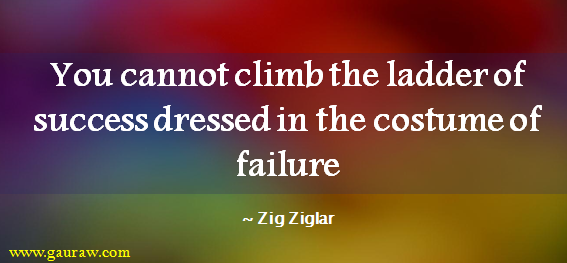Zig Ziglar - You Cannot Climb The Ladder Of Success Dressed In The Costume Of Failure