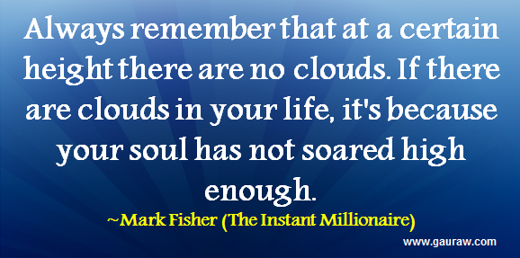 Always remember that at a certain height there are no clouds. If there are clouds in your life, it's because your soul has not soared high enough. -Mark Fisher