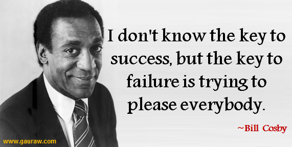 I Don't Know The Key To Success But The Key To Failure Is Trying To Please Everybody -Bill Cosby