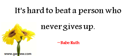 It is hard to beat a person who never gives up -- Babe Ruth