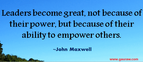 Leaders become great, not because of their power, but because of their ability to empower others.