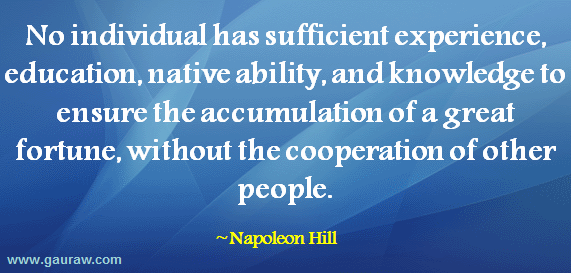 No individual has sufficient experience, education, native ability, and knowledge to ensure the accumulation of a great fortune, without the cooperation of other people.