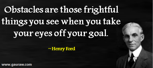 Henry Ford - Obstacles Are Those Fightful Things You See When You Take Your Eyes Off Your Goals