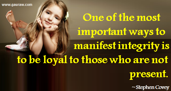 One of the most important ways to manifest integrity is to be loyal to those who are not present - Stephen R. Covey