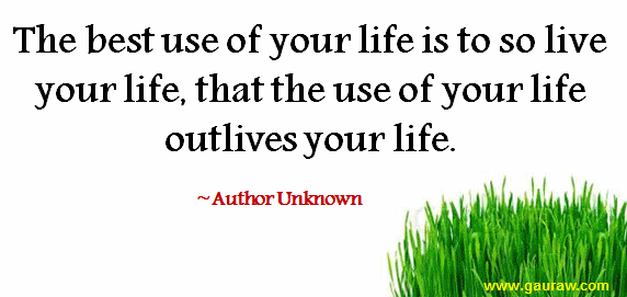 The Best Use Of Your Life Is To So Live Your Life That The Use Of Your Life Outlives Your Life - Inspirational Quote