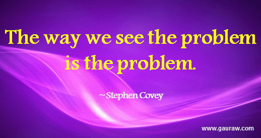 The Way We See The Problem Is The Problem --Stephen R. Covey