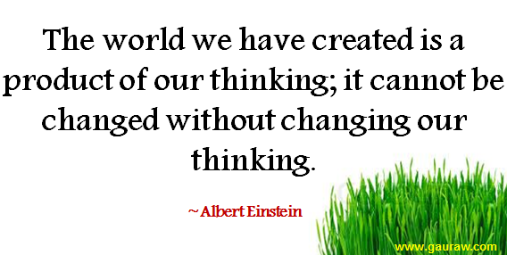 The world we have created is a product of our thinking-It cannot be changed without changing our thinking- Albert Einstein