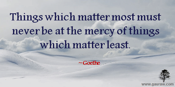Things which matter most must never be at the mercy of things which matter least. -Goethe