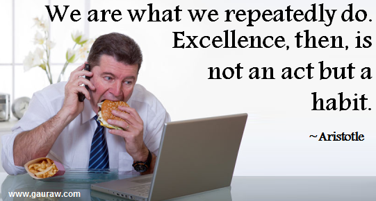 We are what we repeatedly do.  Excellence, then is not an act but a habit - Aristotle