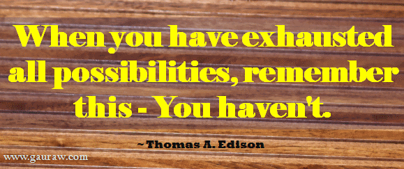 When You Have Exhausted All Possibilities, Remember - You Have Not. ~ Thomas Edison