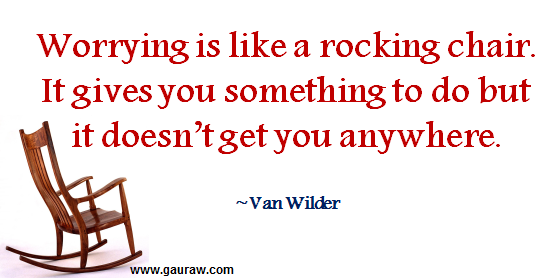 """Worrying is like a rocking chair. It gives you something to do but it doesn't get you anywhere."" - Van Wilder"