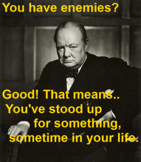 You have enemies? Good. That means you've stood up for something, sometime in your life - Winston Churchill Quote