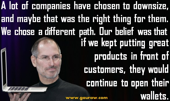 A lot of companies have chosen to downsize, and maybe that was the right thing for them - Steve Jobs