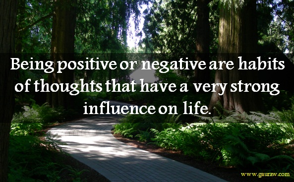 Being positive or negative are habits of thoughts that have a very strong influence on life.