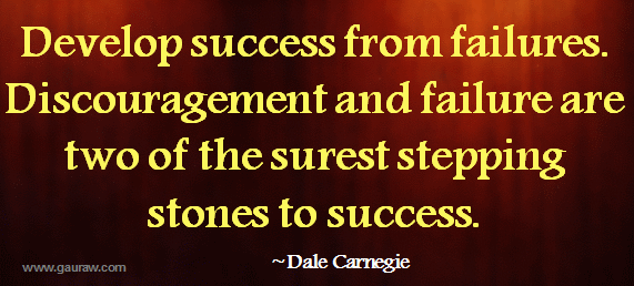 Develop success from failures - Discouragement and failure are two of the surest stepping stones to success - Dale Carnegie