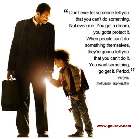 Don't Ever Let Someone Tell You That You Can't Do Something - Will Smith to his son in Pursuit Of Happiness Film