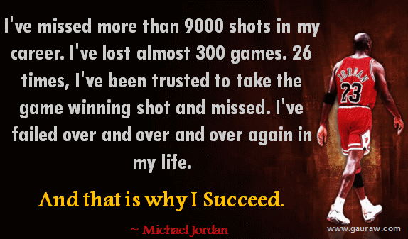 Inspiring Quote-I've missed more than 9000 shots in my career. I've lost almost 300 games. I have been trusted 26 times to take the game winning shot and missed. I've failed over and over and over again in my life.