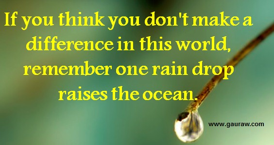 If You Think You Don't Make A Difference In This World Remember One Rain Drop Raises The Ocean
