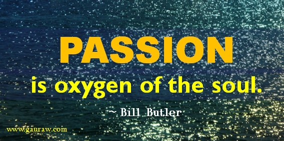 Passion is Oxygen Of The Soul - Bill Butler