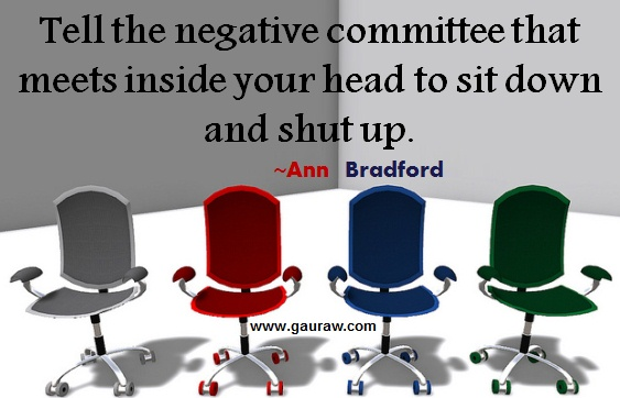 Tell the negative committee that meets inside your head to sit down and shut up ~ Ann Bradford