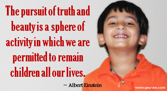 The pursuit of truth and beauty is a sphere of activity in which we are permitted to remain children all our lives. - Albert Einstein