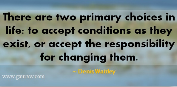 There are two primary choices in life: to accept conditions as they exist, or accept the responsibility for changing them ~Denis Waitley