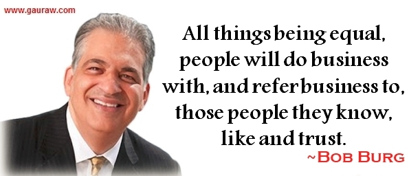 All things being equal, people will do business with, and refer business to, those people they know, like and trust - Bob Burg