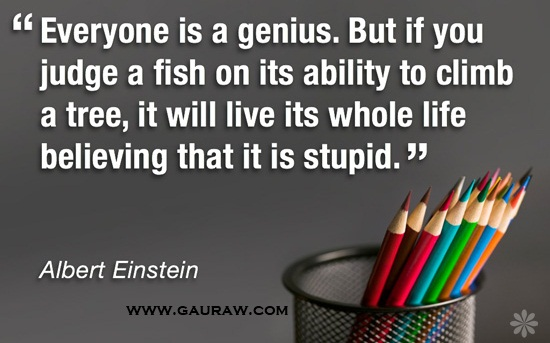 Everybody is a genius. But, if you judge a fish by its ability to climb a tree, it will spend its whole life believing that it is stupid. ~Albert Einstein