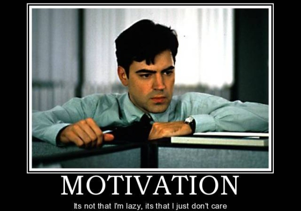 It's not that I am lazy. It's just that I don't care - From Office Space movie