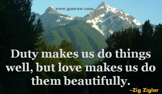 Duty makes us do things well, but love makes us do them beautifully. - Zig Ziglar