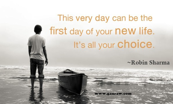 This very day can be the first day of your new life. Its all YOUR CHOICE!
