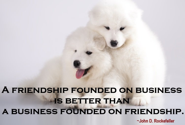 A friendship founded on business is better than a business founded on friendship