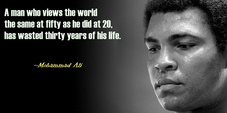 A Man who sees the world same at 50 as he did at 20 has just wasted 30 years of his life -Mohammad Ali Quote