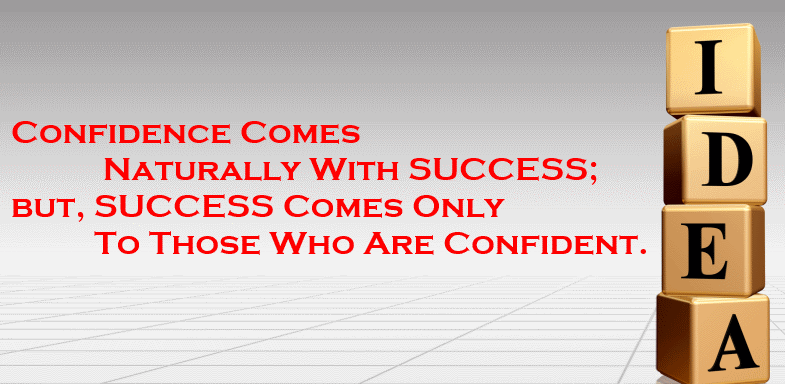 Confidence Comes Naturally With SUCCESS but, SUCCESS Comes Only To Those Who Are Confident