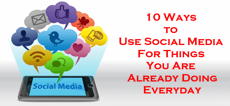 Ways To Use Social Media For Doing Things In Life And Business You Are Doing Anyway Everyday