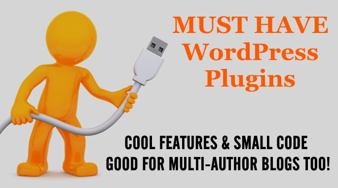 Must Have WordPress Plugins - Some For Everyone And Some For Multi-Author Blogs